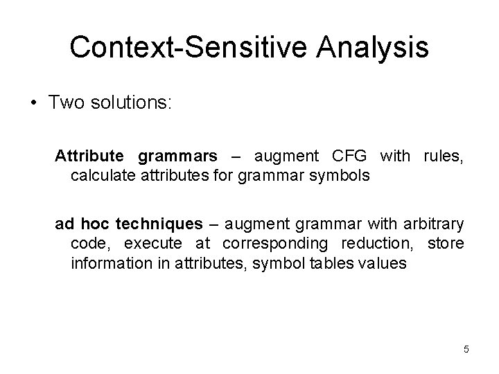Context-Sensitive Analysis • Two solutions: Attribute grammars – augment CFG with rules, calculate attributes