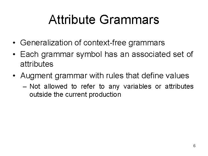 Attribute Grammars • Generalization of context-free grammars • Each grammar symbol has an associated