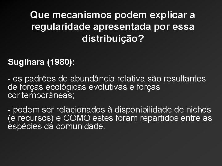 Que mecanismos podem explicar a regularidade apresentada por essa distribuição? Sugihara (1980): - os