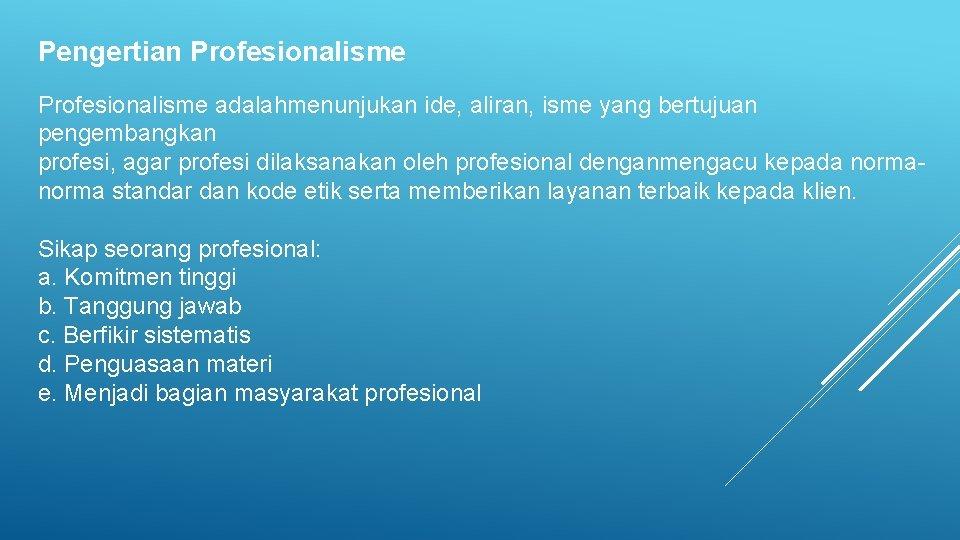 Pengertian Profesionalisme adalahmenunjukan ide, aliran, isme yang bertujuan pengembangkan profesi, agar profesi dilaksanakan oleh