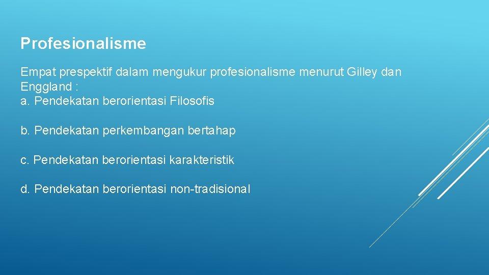 Profesionalisme Empat prespektif dalam mengukur profesionalisme menurut Gilley dan Enggland : a. Pendekatan berorientasi