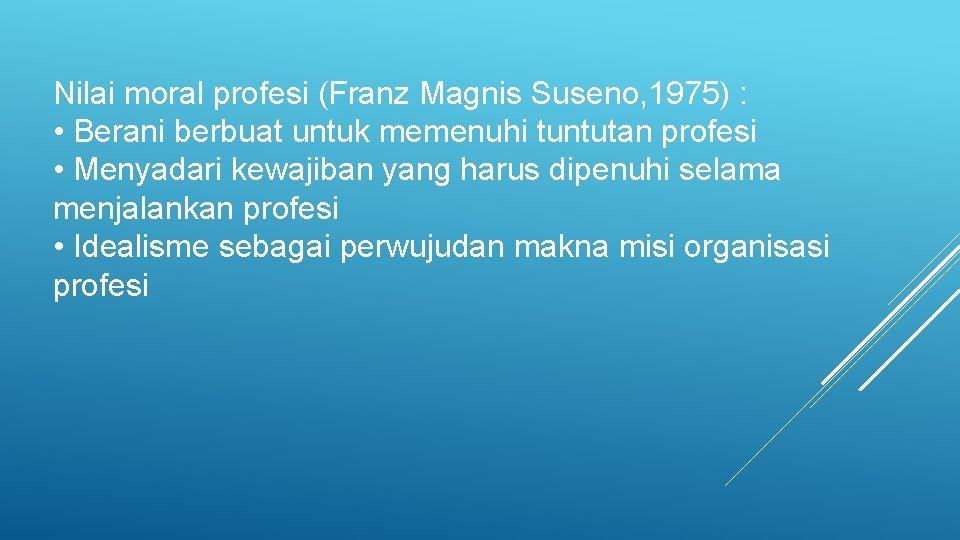 Nilai moral profesi (Franz Magnis Suseno, 1975) : • Berani berbuat untuk memenuhi tuntutan