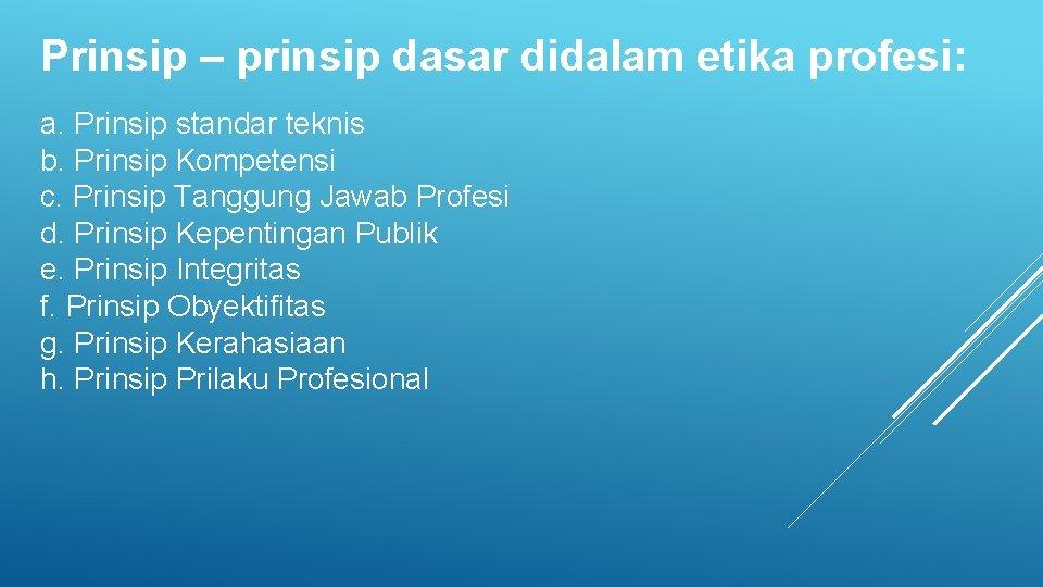 Prinsip – prinsip dasar didalam etika profesi: a. Prinsip standar teknis b. Prinsip Kompetensi