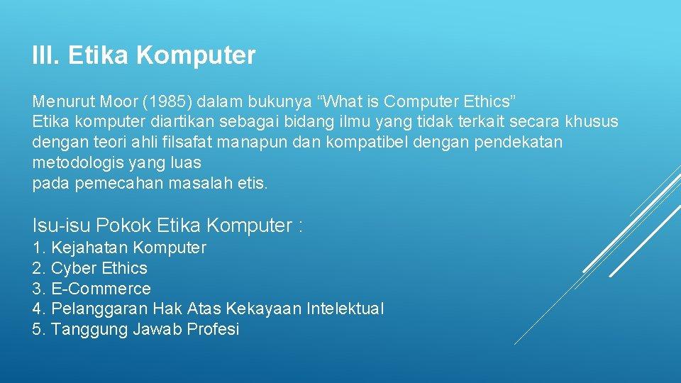 """III. Etika Komputer Menurut Moor (1985) dalam bukunya """"What is Computer Ethics"""" Etika komputer"""