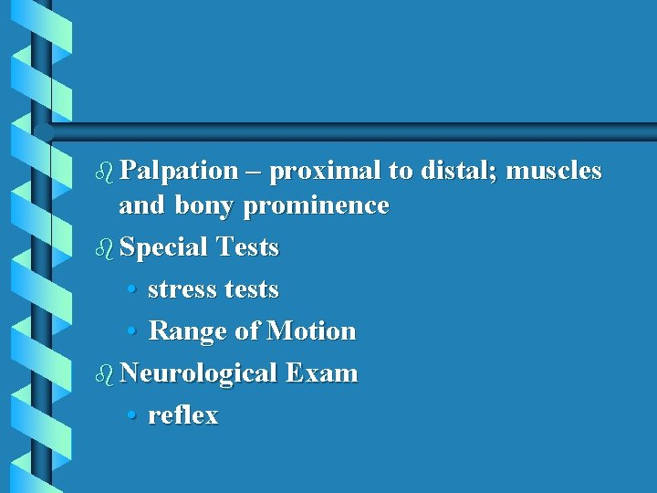 b Palpation – proximal to distal; muscles and bony prominence b Special Tests •
