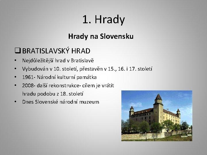 1. Hrady na Slovensku q BRATISLAVSKÝ HRAD Nejdůležitější hrad v Bratislavě Vybudován v 10.