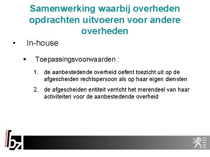 Samenwerking waarbij overheden opdrachten uitvoeren voor andere overheden • In-house § Toepassingsvoorwaarden : 1.