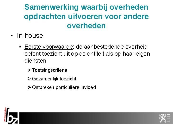 Samenwerking waarbij overheden opdrachten uitvoeren voor andere overheden • In-house § Eerste voorwaarde: de