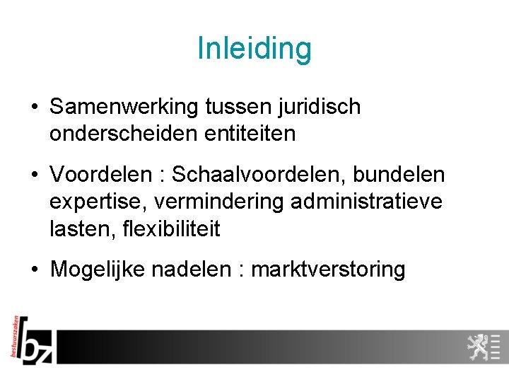 Inleiding • Samenwerking tussen juridisch onderscheiden entiteiten • Voordelen : Schaalvoordelen, bundelen expertise, vermindering