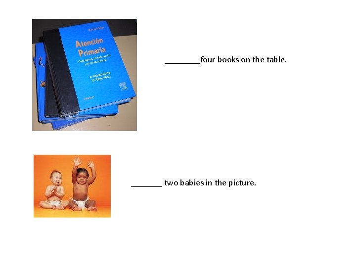 ____four books on the table. _______ two babies in the picture.