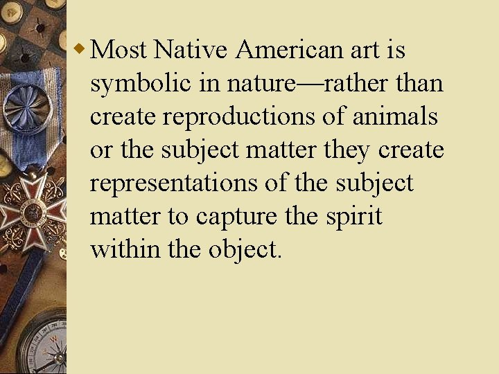 w Most Native American art is symbolic in nature—rather than create reproductions of animals