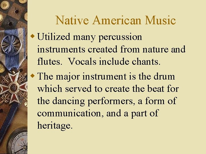 Native American Music w Utilized many percussion instruments created from nature and flutes. Vocals