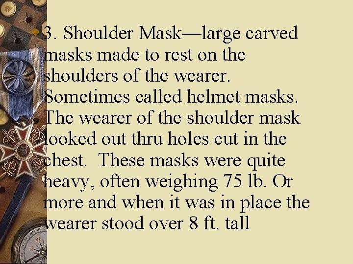 w 3. Shoulder Mask—large carved masks made to rest on the shoulders of the