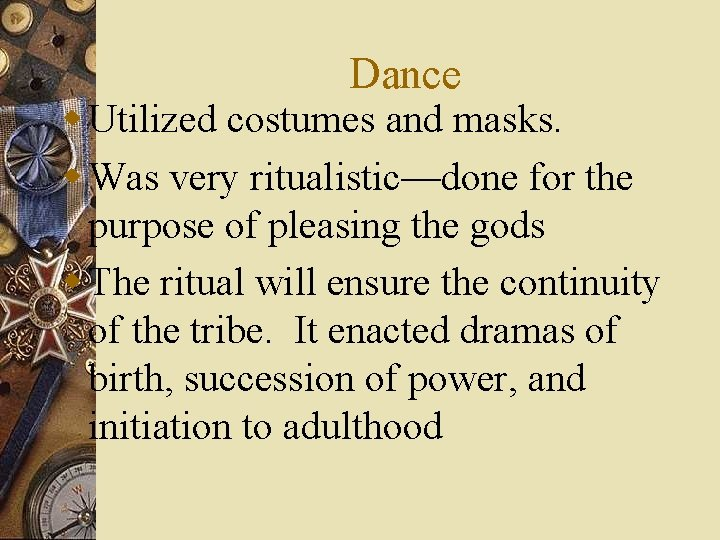 Dance w Utilized costumes and masks. w Was very ritualistic—done for the purpose of
