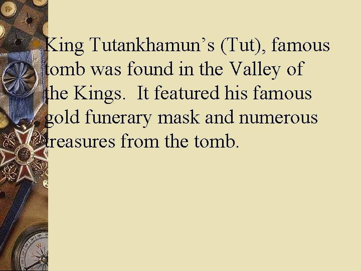 w King Tutankhamun's (Tut), famous tomb was found in the Valley of the Kings.