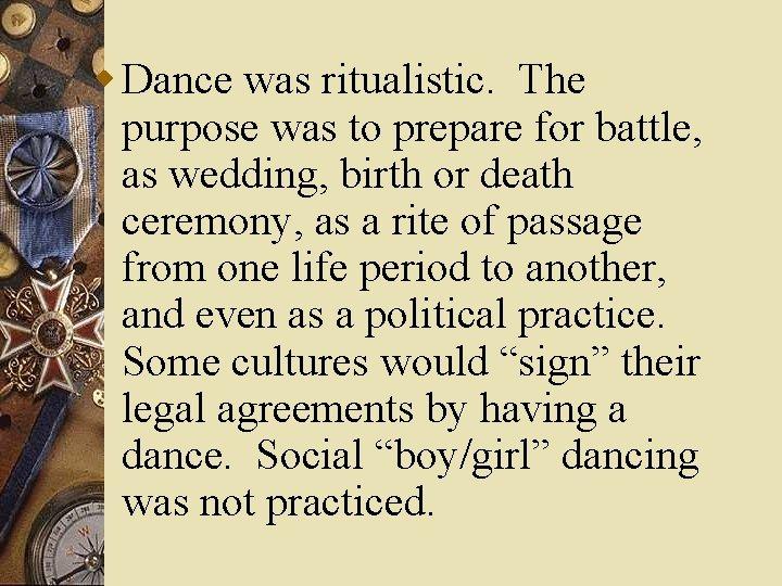 w Dance was ritualistic. The purpose was to prepare for battle, as wedding, birth