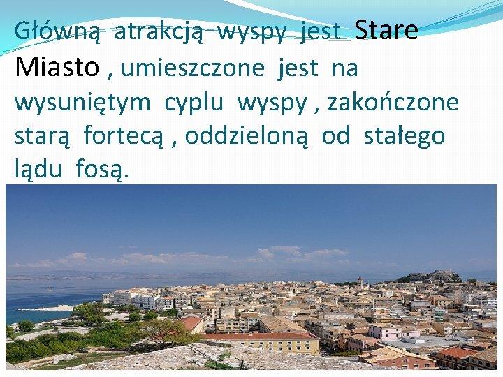 Główną atrakcją wyspy jest Stare Miasto , umieszczone jest na wysuniętym cyplu wyspy ,