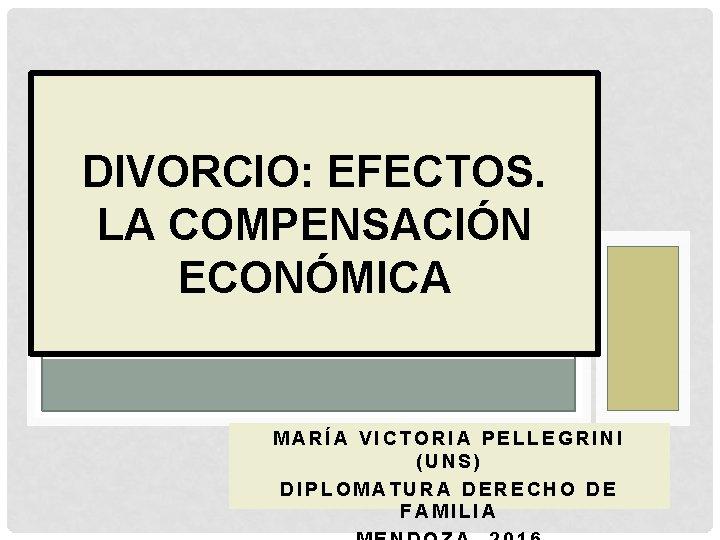 DIVORCIO: EFECTOS. LA COMPENSACIÓN ECONÓMICA MARÍA VICTORIA PELLEGRINI (UNS) DIPLOMATURA DERECHO DE FAMILIA