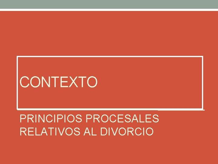 CONTEXTO PRINCIPIOS PROCESALES RELATIVOS AL DIVORCIO