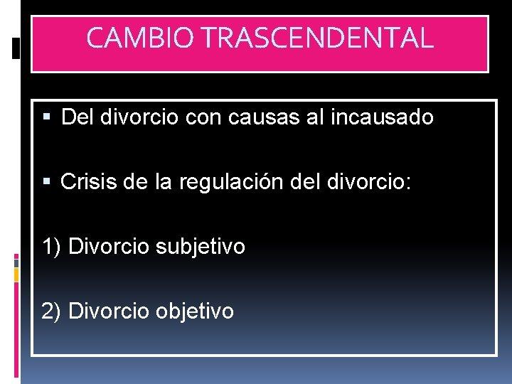 CAMBIO TRASCENDENTAL Del divorcio con causas al incausado Crisis de la regulación del divorcio: