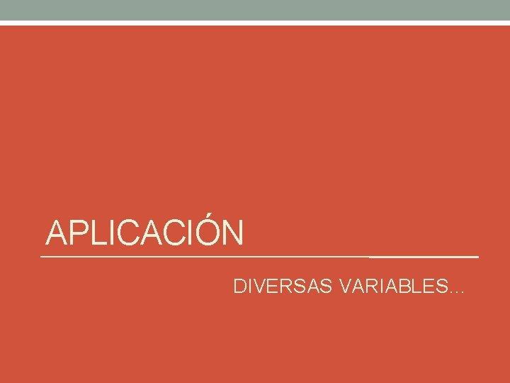APLICACIÓN DIVERSAS VARIABLES…
