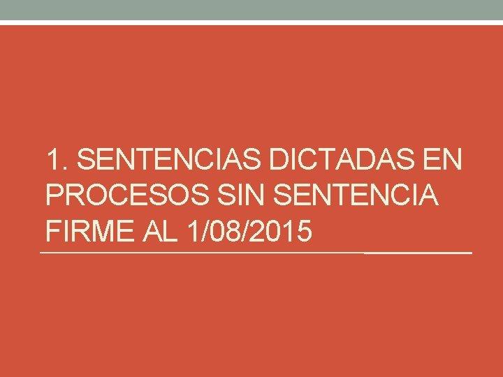 1. SENTENCIAS DICTADAS EN PROCESOS SIN SENTENCIA FIRME AL 1/08/2015