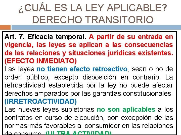 ¿CUÁL ES LA LEY APLICABLE? DERECHO TRANSITORIO Art. 7. Eficacia temporal. A partir de