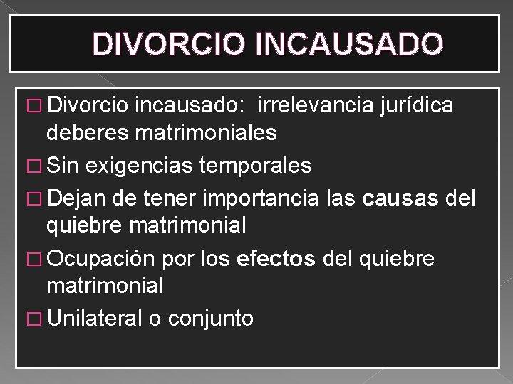 DIVORCIO INCAUSADO � Divorcio incausado: irrelevancia jurídica deberes matrimoniales � Sin exigencias temporales �