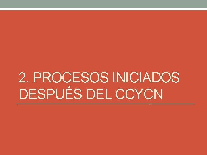 2. PROCESOS INICIADOS DESPUÉS DEL CCYCN