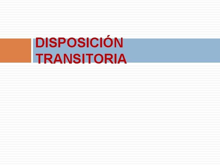 DISPOSICIÓN TRANSITORIA