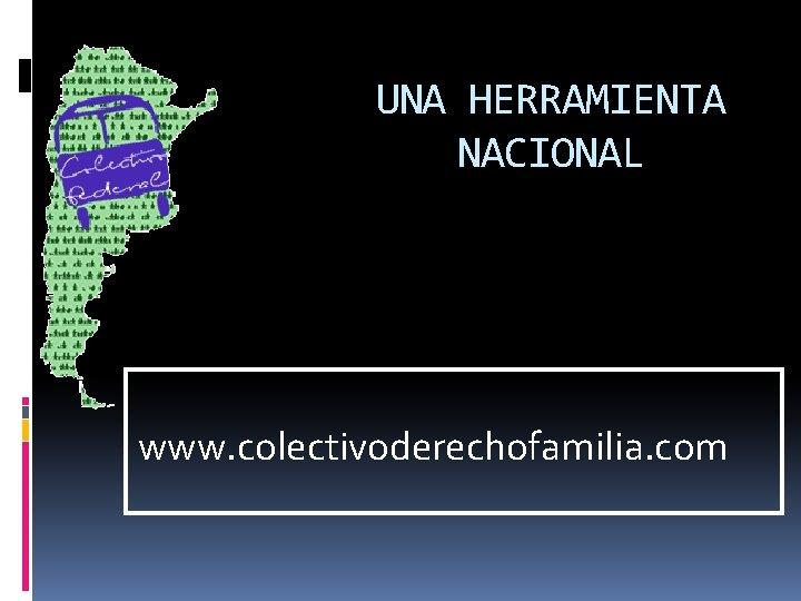 UNA HERRAMIENTA NACIONAL www. colectivoderechofamilia. com
