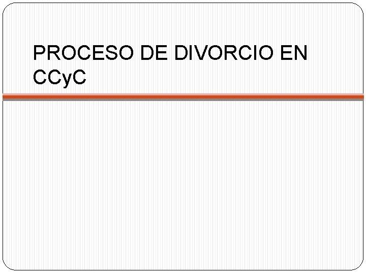 PROCESO DE DIVORCIO EN CCy. C