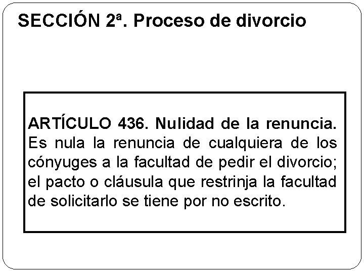 SECCIÓN 2ª. Proceso de divorcio ARTÍCULO 436. Nulidad de la renuncia. Es nula la
