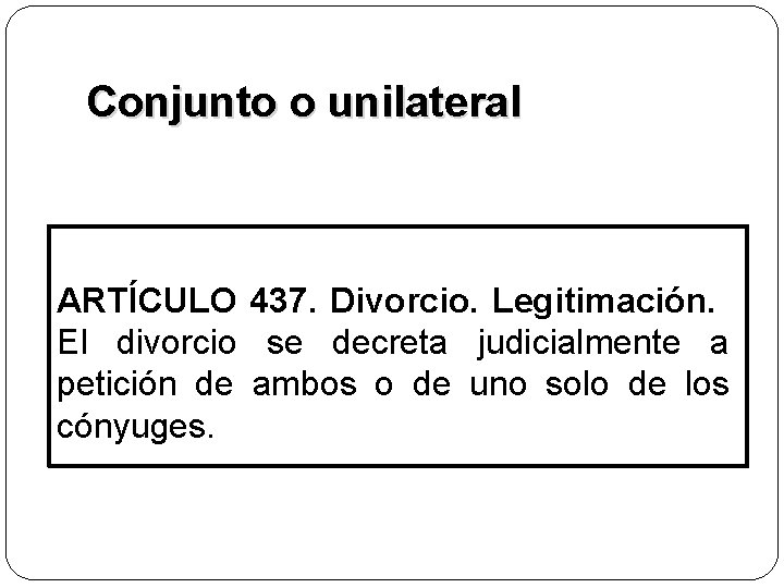 Conjunto o unilateral ARTÍCULO 437. Divorcio. Legitimación. El divorcio se decreta judicialmente a petición