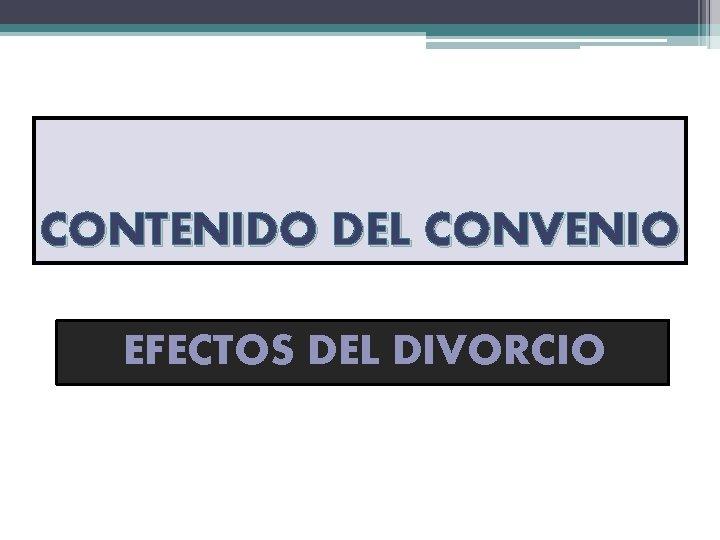 CONTENIDO DEL CONVENIO EFECTOS DEL DIVORCIO