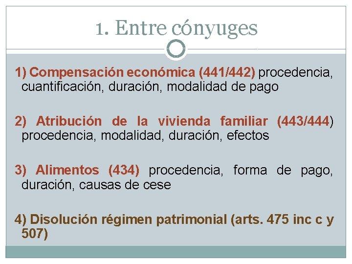 1. Entre cónyuges 1) Compensación económica (441/442) procedencia, cuantificación, duración, modalidad de pago 2)