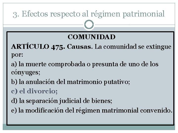 3. Efectos respecto al régimen patrimonial COMUNIDAD ARTÍCULO 475. Causas. La comunidad se extingue