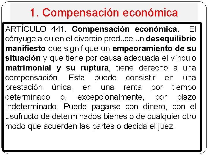 1. Compensación económica ARTÍCULO 441. Compensación económica. El cónyuge a quien el divorcio produce