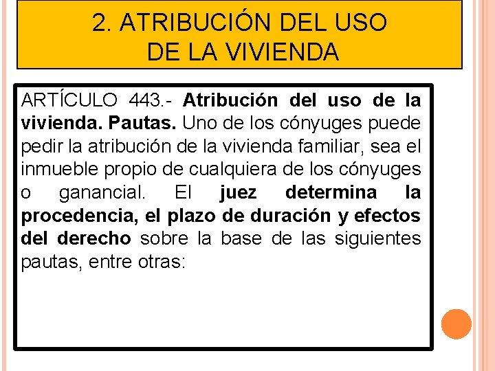 2. ATRIBUCIÓN DEL USO DE LA VIVIENDA ARTÍCULO 443. - Atribución del uso de