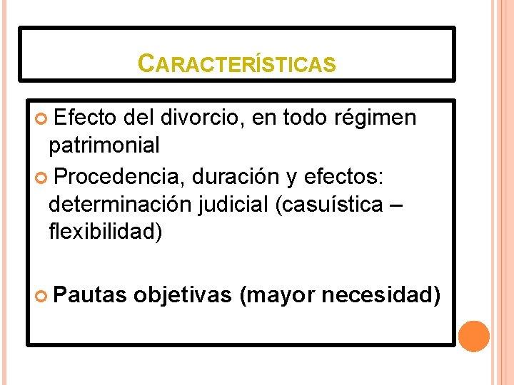 CARACTERÍSTICAS Efecto del divorcio, en todo régimen patrimonial Procedencia, duración y efectos: determinación judicial