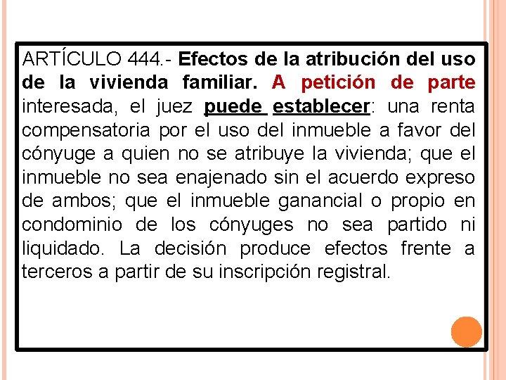 ARTÍCULO 444. - Efectos de la atribución del uso de la vivienda familiar. A