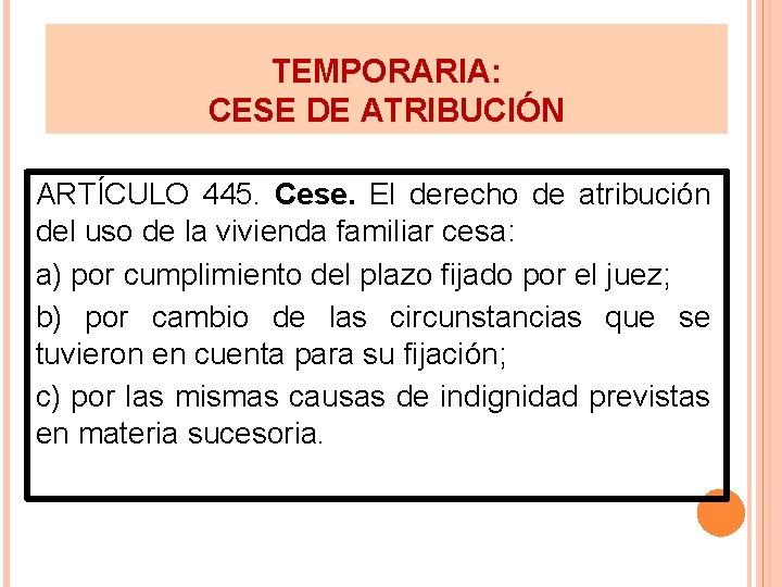 TEMPORARIA: CESE DE ATRIBUCIÓN ARTÍCULO 445. Cese. El derecho de atribución del uso de