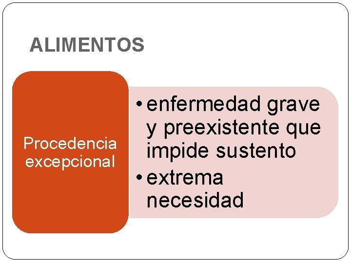 ALIMENTOS Procedencia excepcional • enfermedad grave y preexistente que impide sustento • extrema necesidad