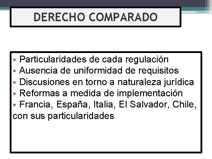 DERECHO COMPARADO • Particularidades de cada regulación • Ausencia de uniformidad de requisitos •