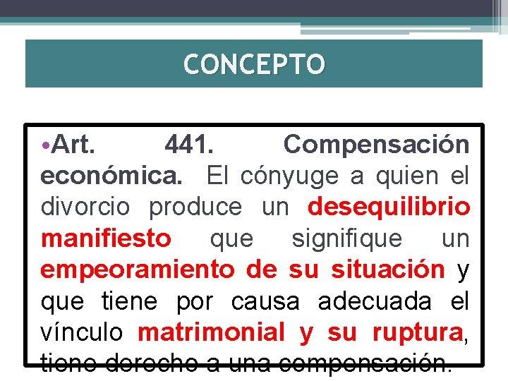 CONCEPTO • Art. 441. Compensación económica. El cónyuge a quien el divorcio produce un