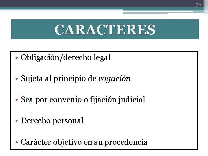 72 CARACTERES • Obligación/derecho legal • Sujeta al principio de rogación • Sea por