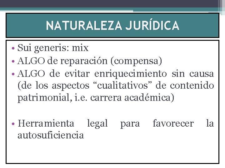 NATURALEZA JURÍDICA • Sui generis: mix • ALGO de reparación (compensa) • ALGO de