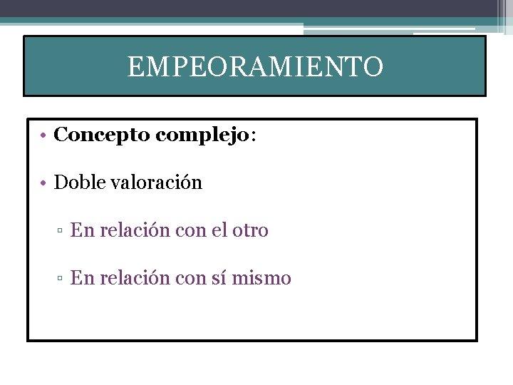 EMPEORAMIENTO • Concepto complejo: • Doble valoración ▫ En relación con el otro ▫
