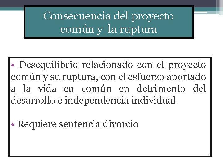 Consecuencia del proyecto común y la ruptura • Desequilibrio relacionado con el proyecto común