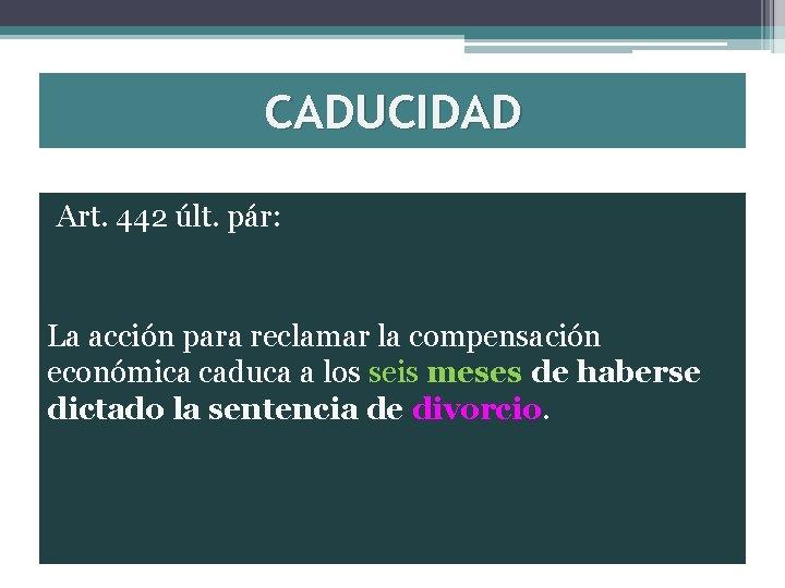 CADUCIDAD Art. 442 últ. pár: La acción para reclamar la compensación económica caduca a
